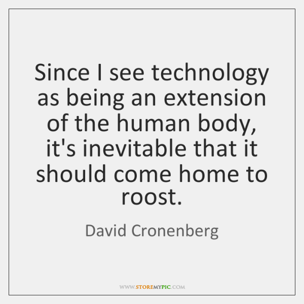 Since I see technology as being an extension of the human body, ...