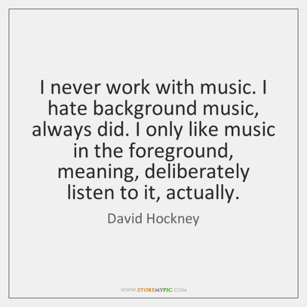 I never work with music. I hate background music, always did. I ...
