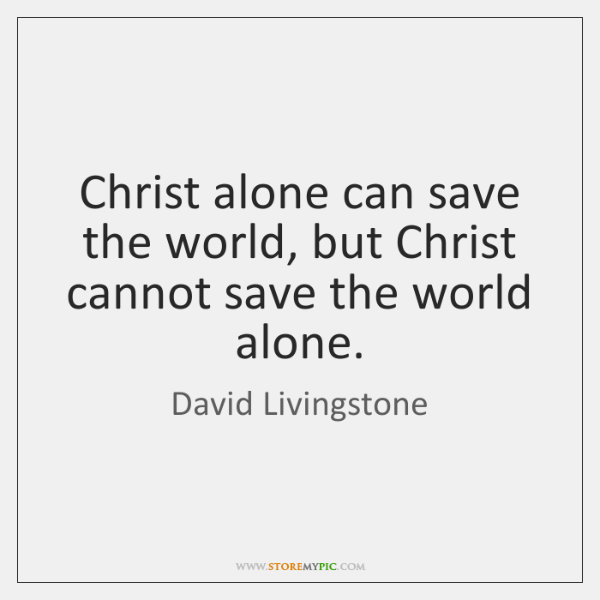 Christ alone can save the world, but Christ cannot save the world ...