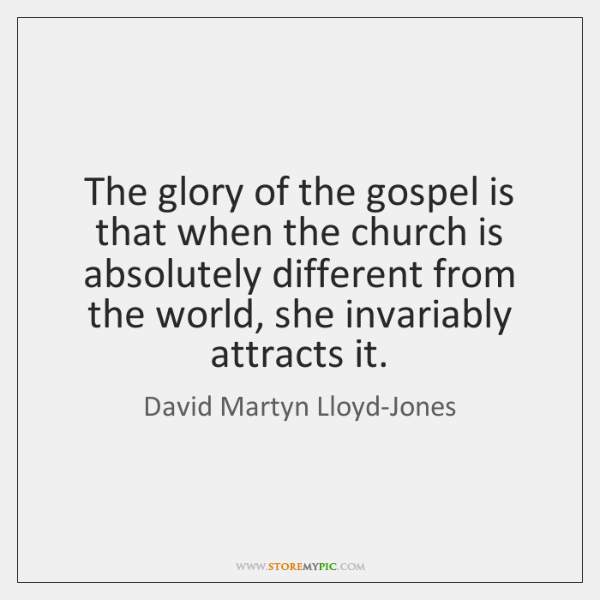 The glory of the gospel is that when the church is absolutely ...