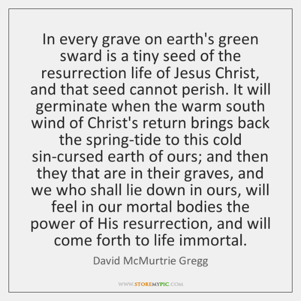 In every grave on earth's green sward is a tiny seed of ...