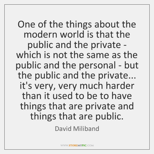 One of the things about the modern world is that the public ...