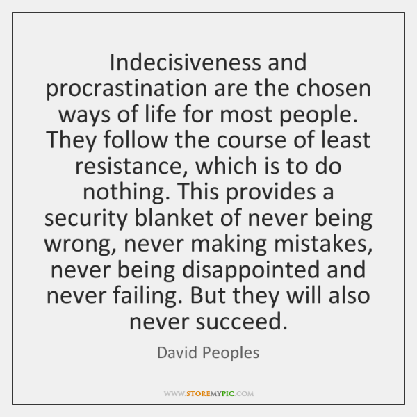 Indecisiveness and procrastination are the chosen ways of life for most people. ...