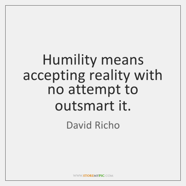 Humility means accepting reality with no attempt to outsmart it.