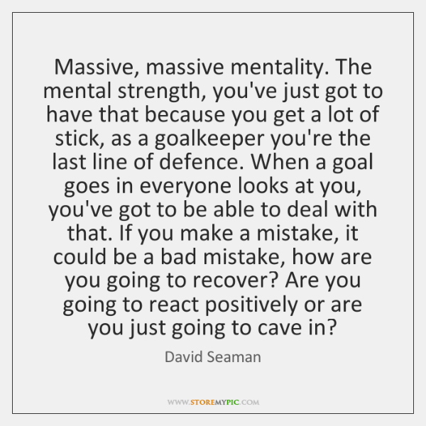 Massive, massive mentality. The mental strength, you've just got to have that ...