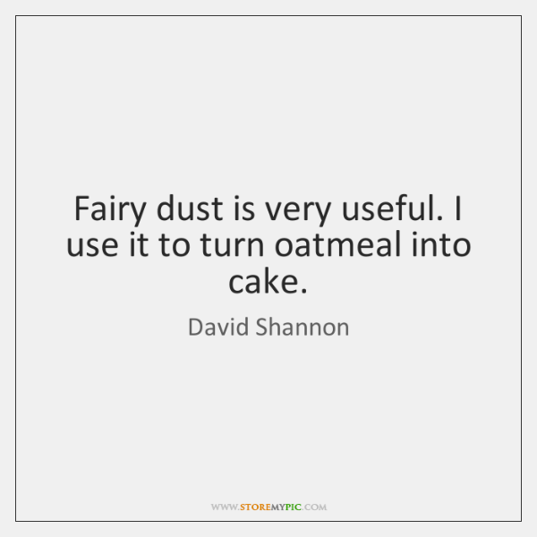 Fairy dust is very useful. I use it to turn oatmeal into ...