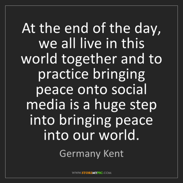 Germany Kent: At the end of the day, we all live in this world together...