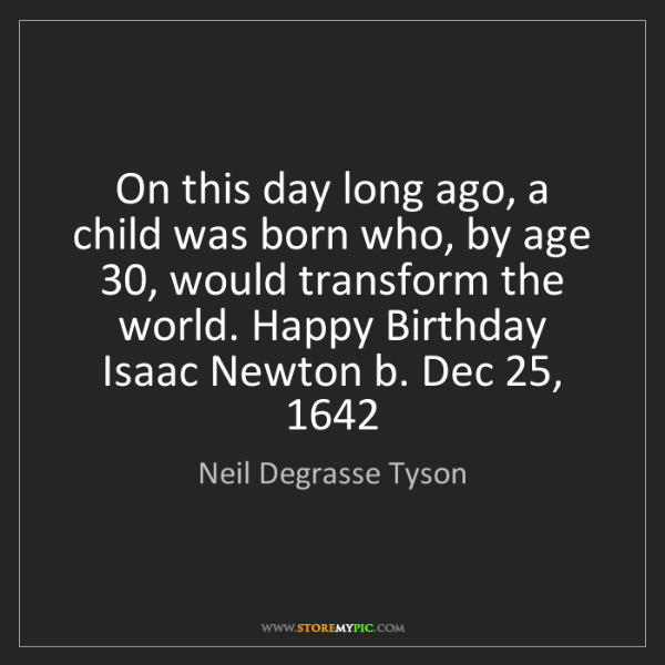 Neil Degrasse Tyson: On this day long ago, a child was born who, by age 30,...