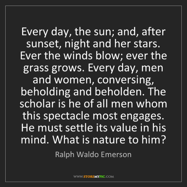 Ralph Waldo Emerson: Every day, the sun; and, after sunset, night and her...