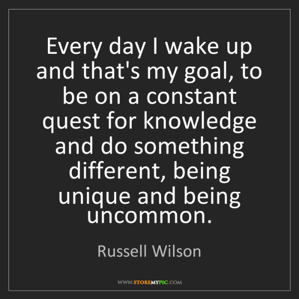 Russell Wilson: Every day I wake up and that's my goal, to be on a constant...