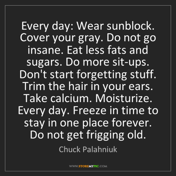 Chuck Palahniuk: Every day: Wear sunblock. Cover your gray. Do not go...
