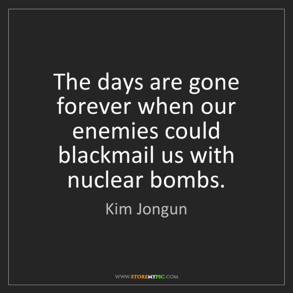 Kim Jongun: The days are gone forever when our enemies could blackmail...