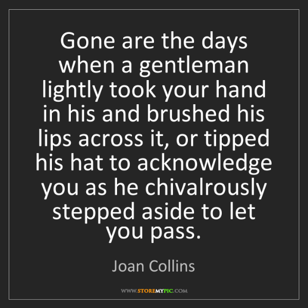 Joan Collins: Gone are the days when a gentleman lightly took your...