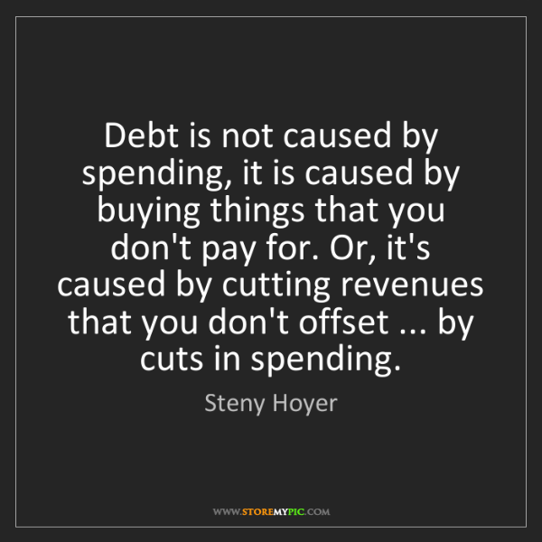 Steny Hoyer: Debt is not caused by spending, it is caused by buying...