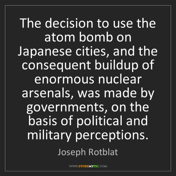 Joseph Rotblat: The decision to use the atom bomb on Japanese cities,...