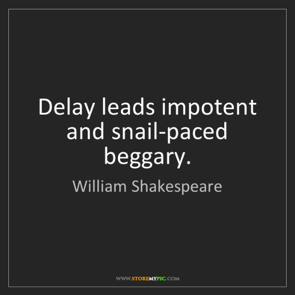 William Shakespeare: Delay leads impotent and snail-paced beggary.
