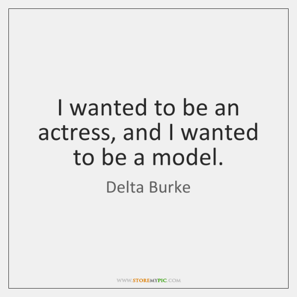 I wanted to be an actress, and I wanted to be a ...