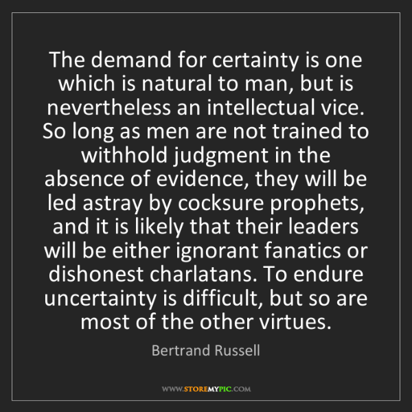 Bertrand Russell: The demand for certainty is one which is natural to man,...