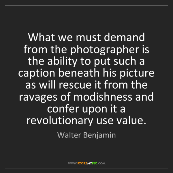 Walter Benjamin: What we must demand from the photographer is the ability...