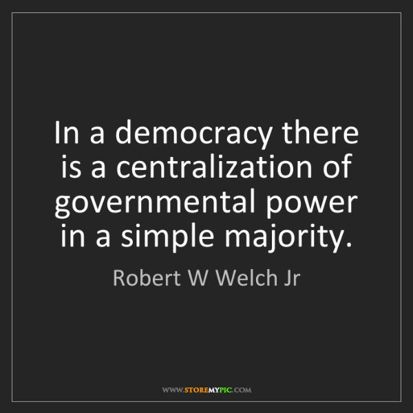 Robert W Welch Jr: In a democracy there is a centralization of governmental...
