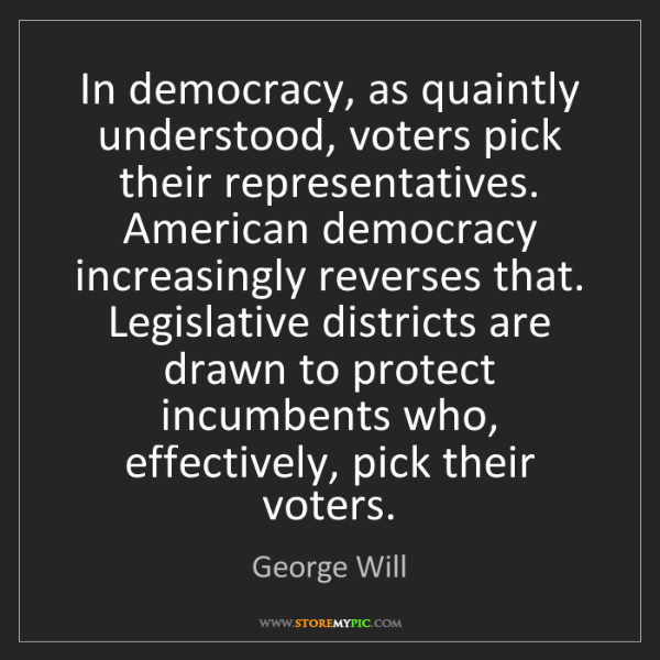 George Will: In democracy, as quaintly understood, voters pick their...