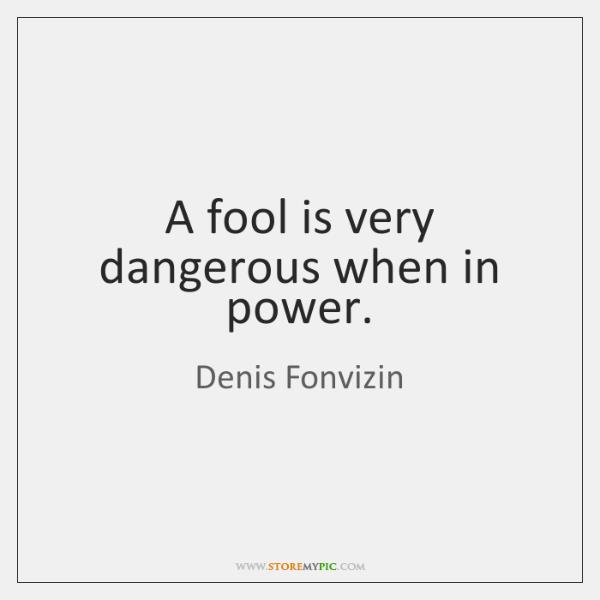 A fool is very dangerous when in power.