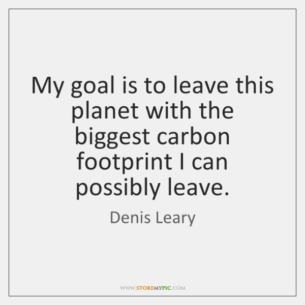 My goal is to leave this planet with the biggest carbon footprint ...
