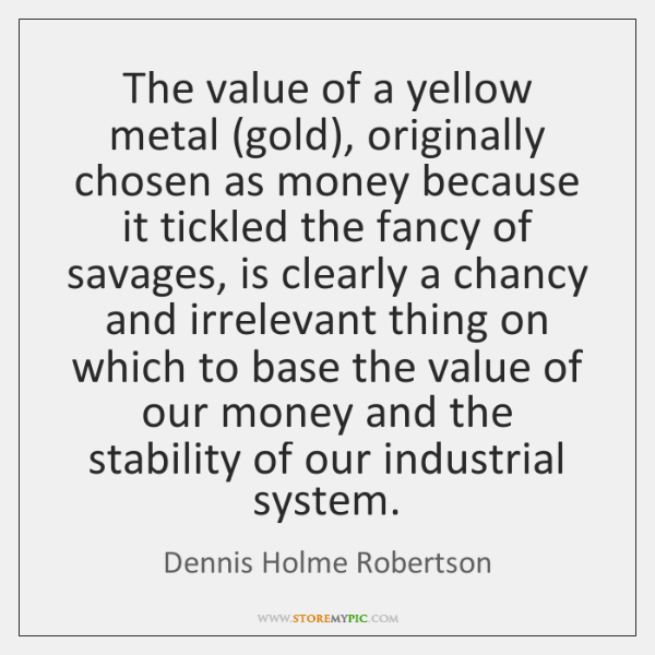 The value of a yellow metal (gold), originally chosen as money because ...