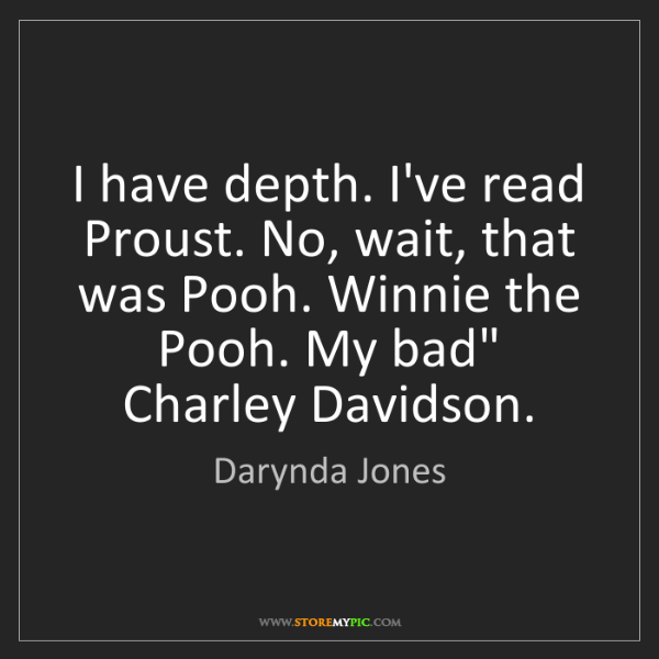 Darynda Jones: I have depth. I've read Proust. No, wait, that was Pooh....