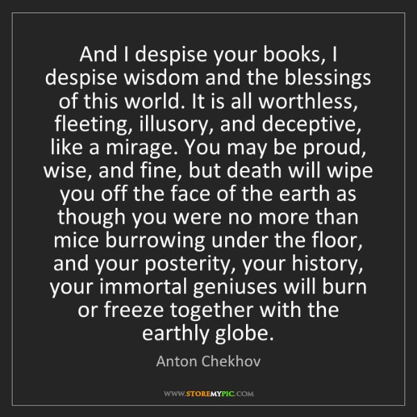 Anton Chekhov: And I despise your books, I despise wisdom and the blessings...