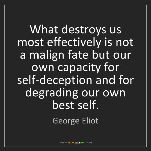 George Eliot: What destroys us most effectively is not a malign fate...