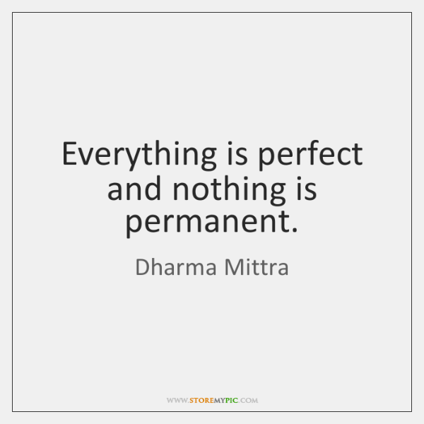 Everything is perfect and nothing is permanent.