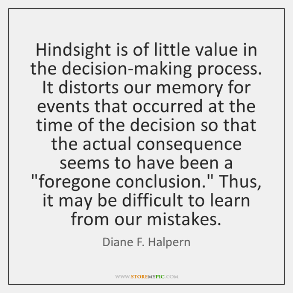 Hindsight is of little value in the decision-making process. It distorts our ...