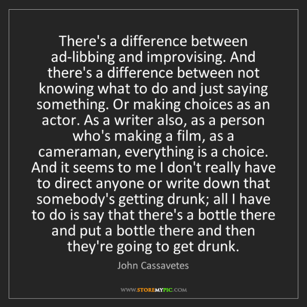 John Cassavetes: There's a difference between ad-libbing and improvising....