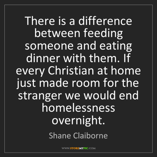 Shane Claiborne: There is a difference between feeding someone and eating...