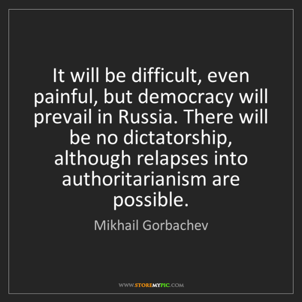 Mikhail Gorbachev: It will be difficult, even painful, but democracy will...