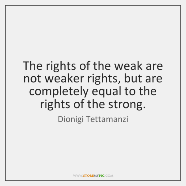 The rights of the weak are not weaker rights, but are completely ...
