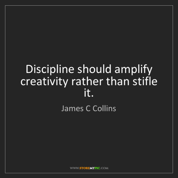 James C Collins: Discipline should amplify creativity rather than stifle...