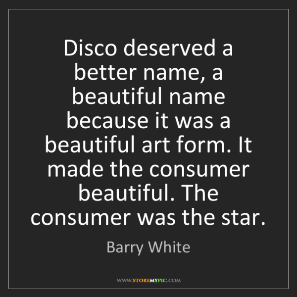 Barry White: Disco deserved a better name, a beautiful name because...