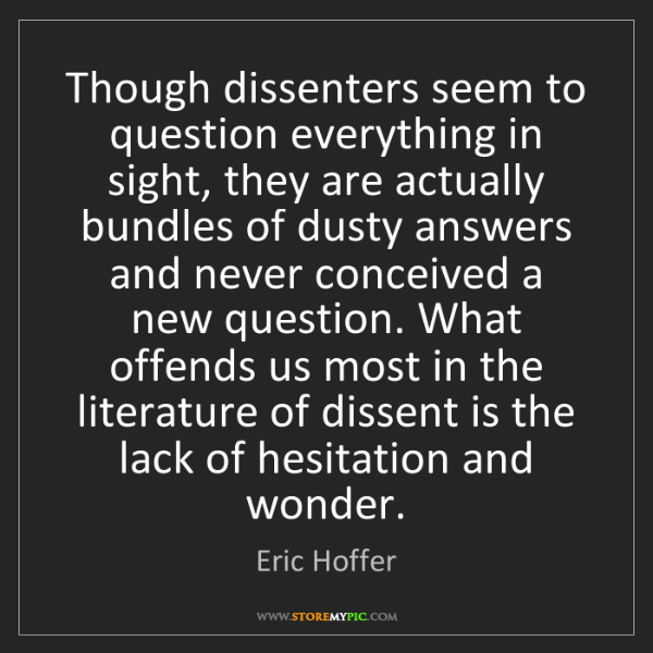 Eric Hoffer: Though dissenters seem to question everything in sight,...
