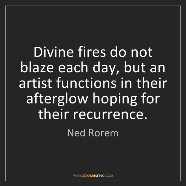 Ned Rorem: Divine fires do not blaze each day, but an artist functions...