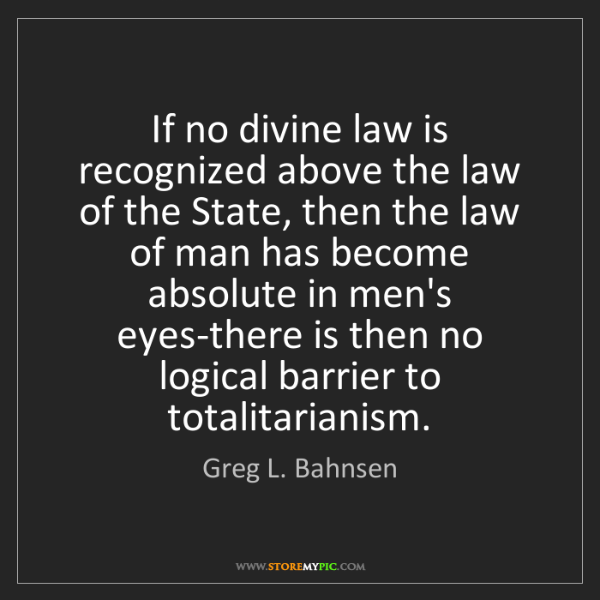 Greg L. Bahnsen: If no divine law is recognized above the law of the State,...