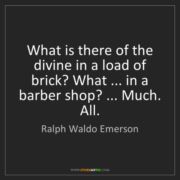 Ralph Waldo Emerson: What is there of the divine in a load of brick? What...