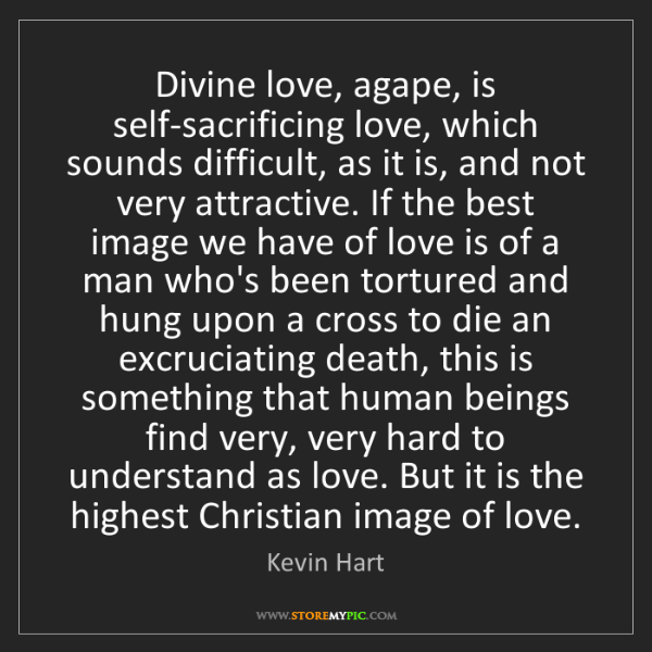 Kevin Hart: Divine love, agape, is self-sacrificing love, which sounds...