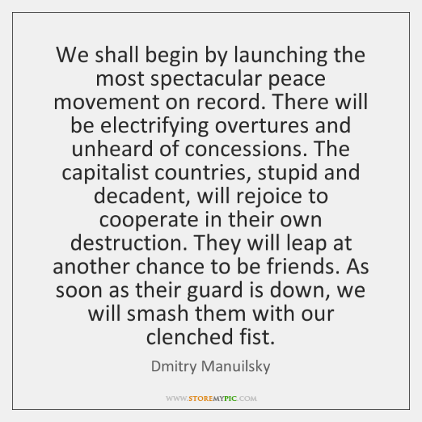 We shall begin by launching the most spectacular peace movement on record. ...