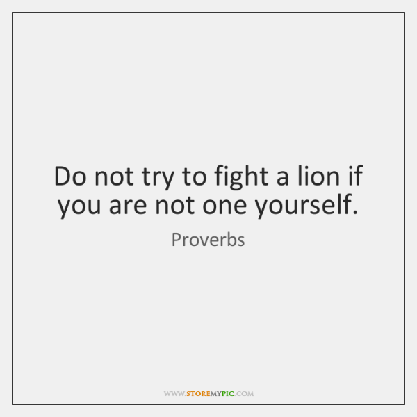 Do not try to fight a lion if you are not one     - StoreMyPic