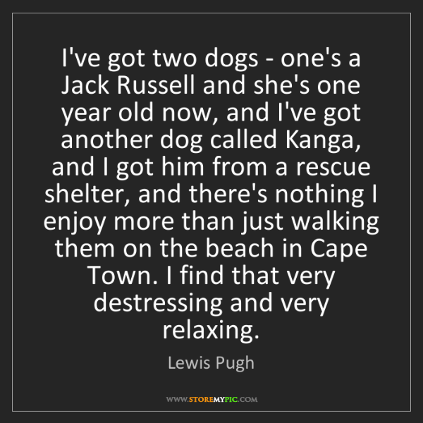 Lewis Pugh: I've got two dogs - one's a Jack Russell and she's one...