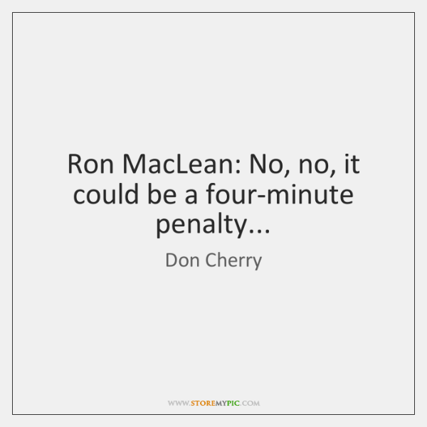 Ron MacLean: No, no, it could be a four-minute penalty...
