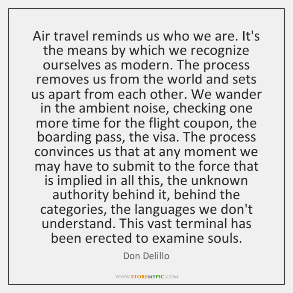 Air travel reminds us who we are. It's the means by which ...