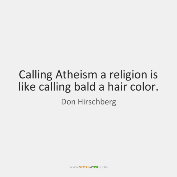 Calling Atheism a religion is like calling bald a hair color.
